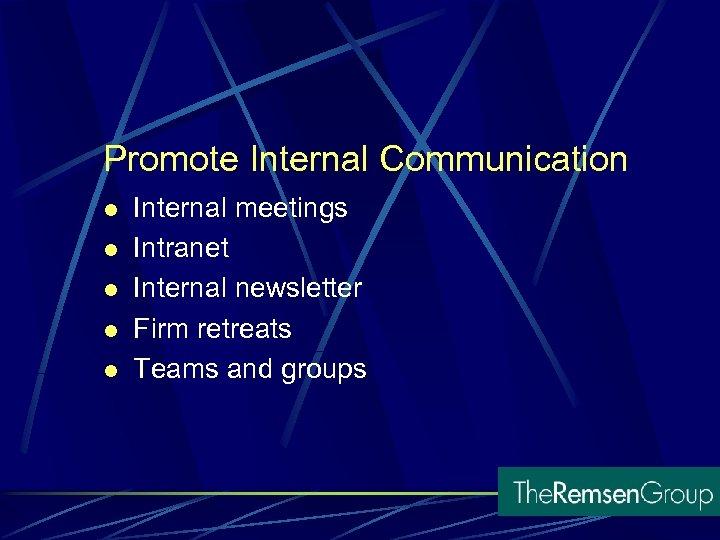 Promote Internal Communication l l l Internal meetings Intranet Internal newsletter Firm retreats Teams