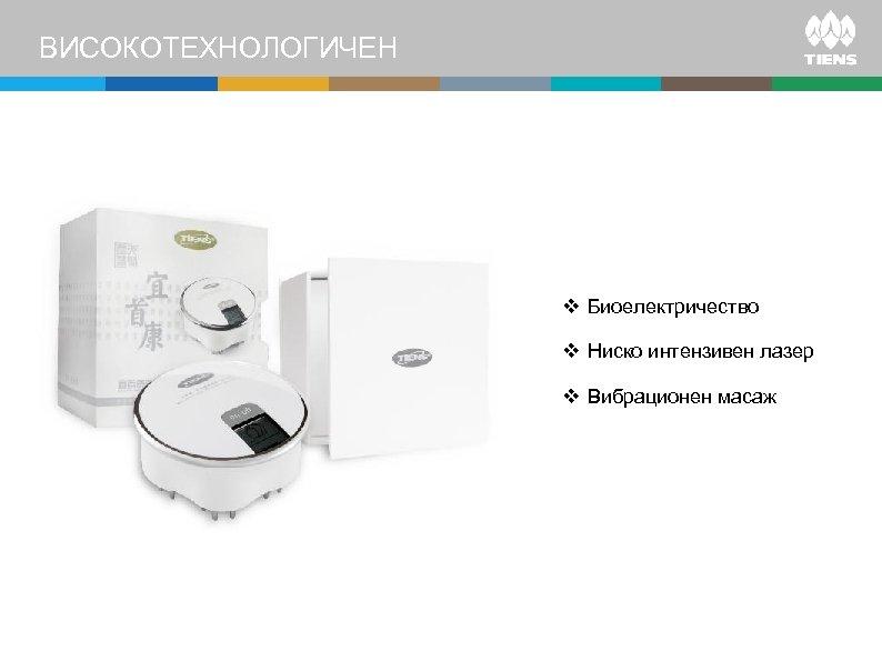 ВИСОКОТЕХНОЛОГИЧЕН v Биоелектричество v Ниско интензивен лазер v Вибрационен масаж