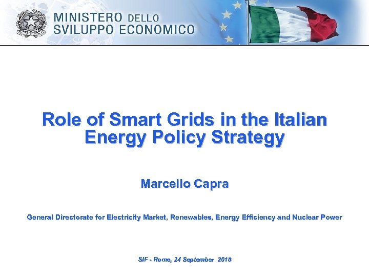 Role of Smart Grids in the Italian Energy Policy Strategy Marcello Capra General Directorate