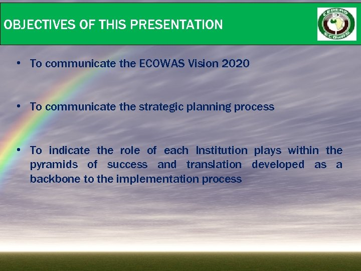 OBJECTIVES OF THIS PRESENTATION • To communicate the ECOWAS Vision 2020 • To communicate