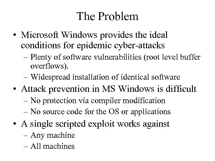 The Problem • Microsoft Windows provides the ideal conditions for epidemic cyber-attacks – Plenty