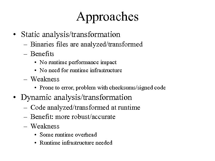 Approaches • Static analysis/transformation – Binaries files are analyzed/transformed – Benefits • No runtime