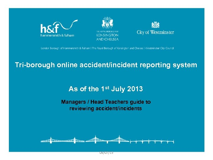 Tri-borough online accident/incident reporting system As of the 1 st July 2013 Managers /