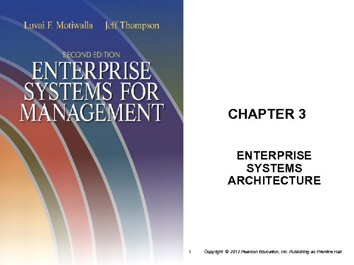 CHAPTER 3 ENTERPRISE SYSTEMS ARCHITECTURE 1 Copyright © 2012 Pearson Education, Inc. Publishing as
