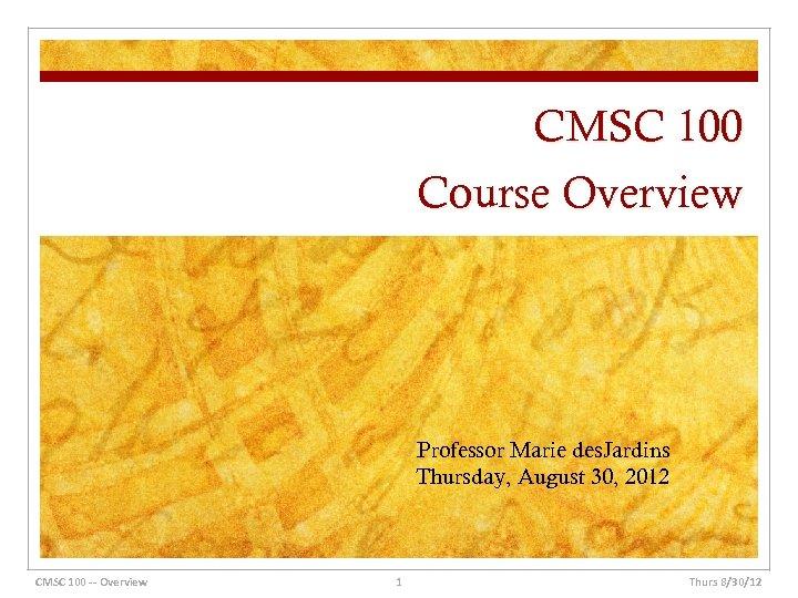 CMSC 100 Course Overview Professor Marie des. Jardins Thursday, August 30, 2012 CMSC 100