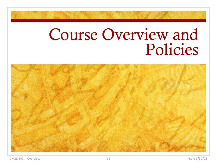 Course Overview and Policies CMSC 100 -- Overview 19 Thurs 8/30/12