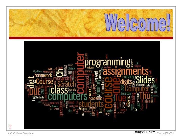 2 CMSC 100 -- Overview wordle. net Thurs 8/30/12