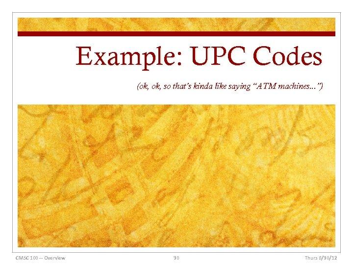 "Example: UPC Codes (ok, so that's kinda like saying ""ATM machines. . . "")"