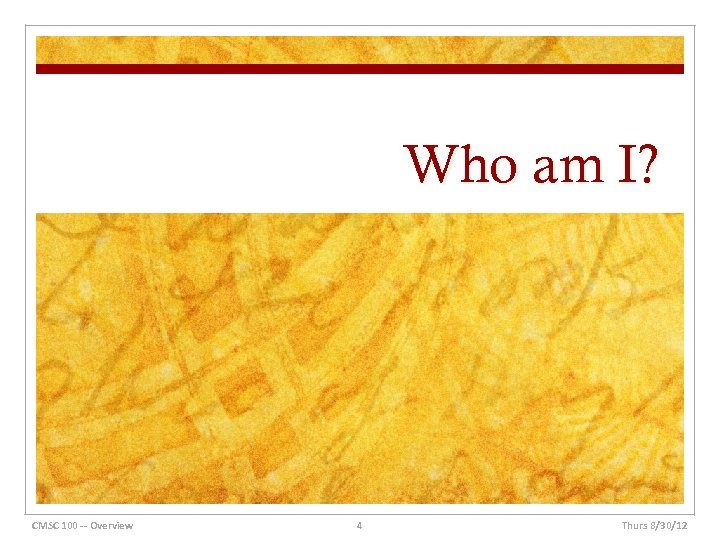 Who am I? CMSC 100 -- Overview 4 Thurs 8/30/12