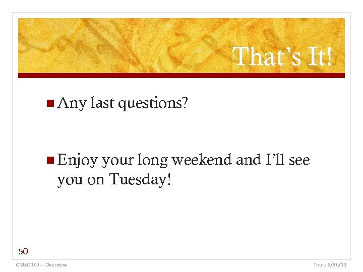 That's It! n Any last questions? n Enjoy your long weekend and I'll see