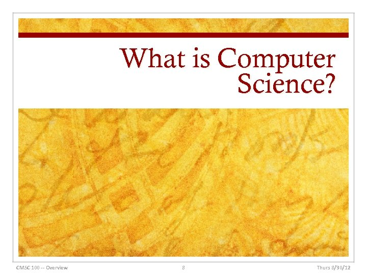 What is Computer Science? CMSC 100 -- Overview 8 Thurs 8/30/12