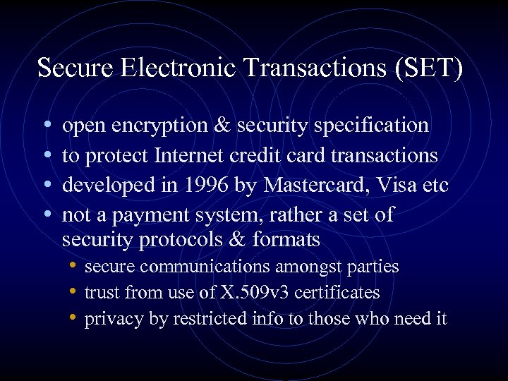 Secure Electronic Transactions (SET) • • open encryption & security specification to protect Internet