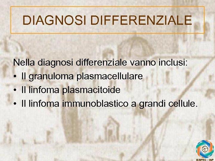 DIAGNOSI DIFFERENZIALE Nella diagnosi differenziale vanno inclusi: • Il granuloma plasmacellulare • Il linfoma