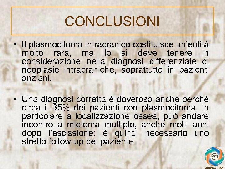 CONCLUSIONI • Il plasmocitoma intracranico costituisce un'entità molto rara, ma lo si deve tenere