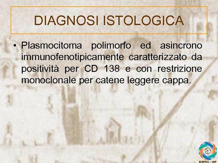 DIAGNOSI ISTOLOGICA • Plasmocitoma polimorfo ed asincrono immunofenotipicamente caratterizzato da positività per CD 138