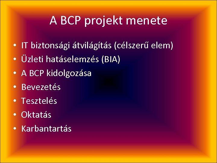 A BCP projekt menete • • IT biztonsági átvilágítás (célszerű elem) Üzleti hatáselemzés (BIA)
