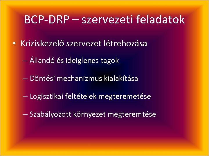BCP-DRP – szervezeti feladatok • Kríziskezelő szervezet létrehozása – Állandó és ideiglenes tagok –