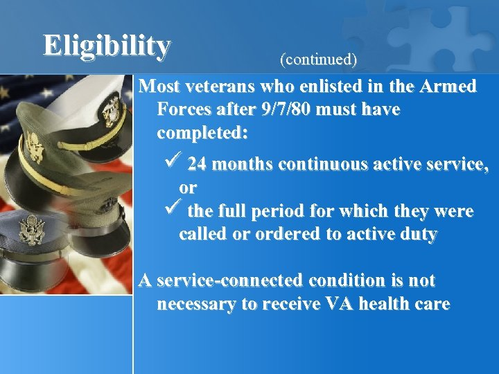 Eligibility (continued) Most veterans who enlisted in the Armed Forces after 9/7/80 must have