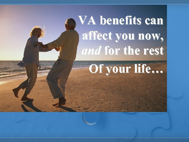 VA benefits can affect you now, and for the rest Of your life…
