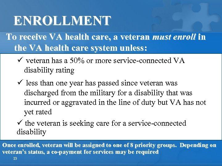 ENROLLMENT To receive VA health care, a veteran must enroll in the VA health