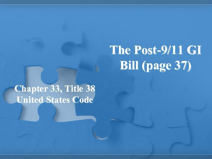 The Post-9/11 GI Bill (page 37) Chapter 33, Title 38 United States Code