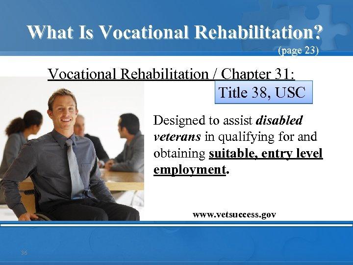What Is Vocational Rehabilitation? (page 23) Vocational Rehabilitation / Chapter 31: Title 38, USC