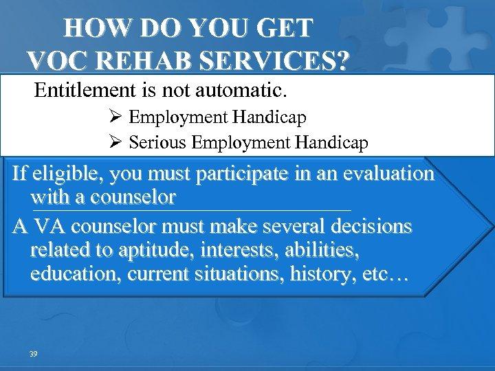 HOW DO YOU GET VOC REHAB SERVICES? Entitlement is not automatic. Ø Employment Handicap