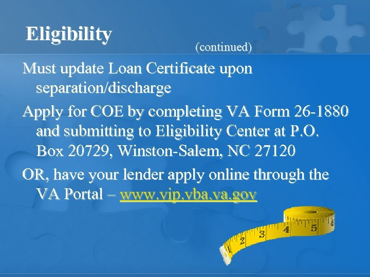 Eligibility (continued) Must update Loan Certificate upon separation/discharge Apply for COE by completing VA