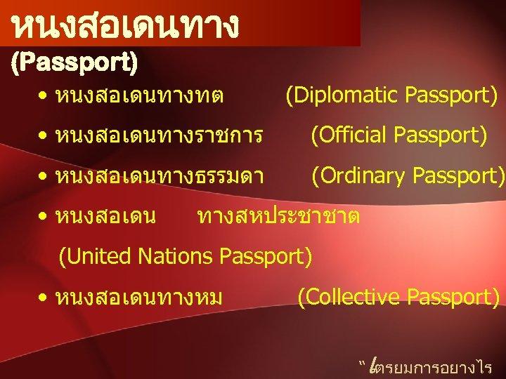 หนงสอเดนทาง (Passport) • หนงสอเดนทางทต (Diplomatic Passport) • หนงสอเดนทางราชการ (Official Passport) • หนงสอเดนทางธรรมดา (Ordinary Passport)