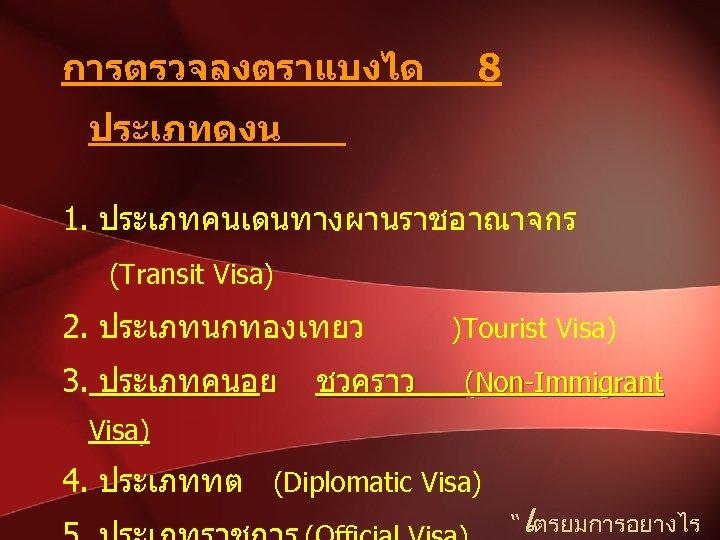 การตรวจลงตราแบงได 8 ประเภทดงน 1. ประเภทคนเดนทางผานราชอาณาจกร (Transit Visa) 2. ประเภทนกทองเทยว 3. ประเภทคนอย ชวคราว )Tourist Visa)