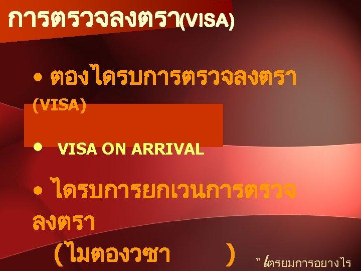 """การตรวจลงตรา(VISA) • ตองไดรบการตรวจลงตรา (VISA) • VISA ON ARRIVAL • ไดรบการยกเวนการตรวจ ลงตรา (ไมตองวซา ) """"เตรยมการอยางไร"""