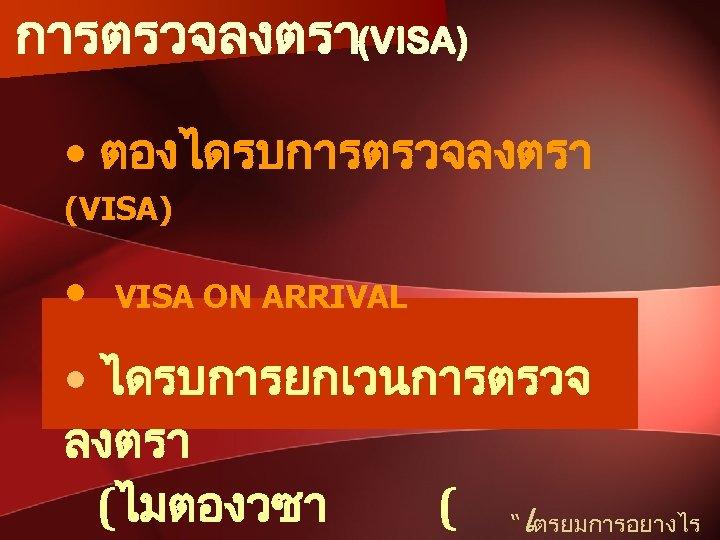 """การตรวจลงตรา(VISA) • ตองไดรบการตรวจลงตรา (VISA) • VISA ON ARRIVAL • ไดรบการยกเวนการตรวจ ลงตรา (ไมตองวซา ( """"เตรยมการอยางไร"""