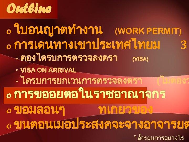 Outline o ใบอนญาตทำงาน (WORK PERMIT) o การเดนทางเขาประเทศไทยม 3 - ตองไดรบการตรวจลงตรา (VISA) - VISA ON