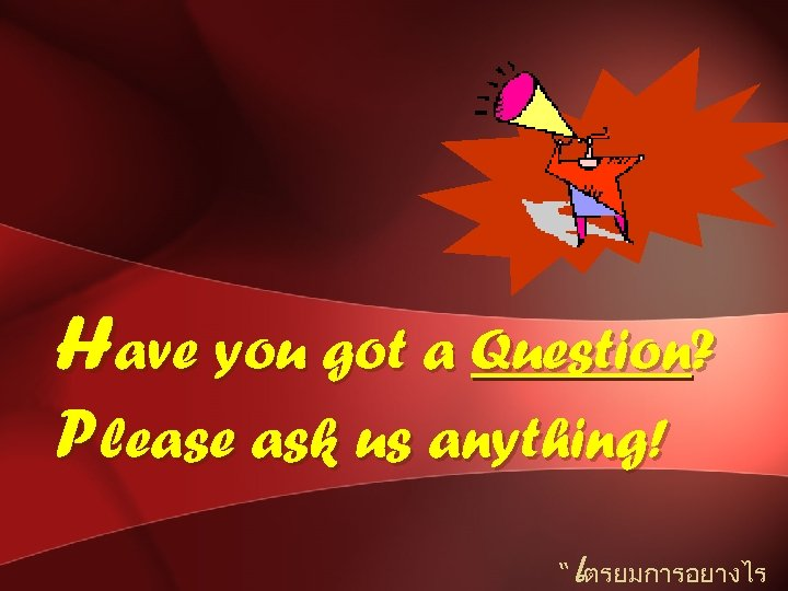 """Have you got a Question? Please ask us anything! เ """" ตรยมการอยางไร"""