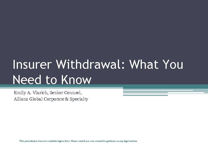 Insurer Withdrawal: What You Need to Know Emily A. Vlasich, Senior Counsel, Allianz Global