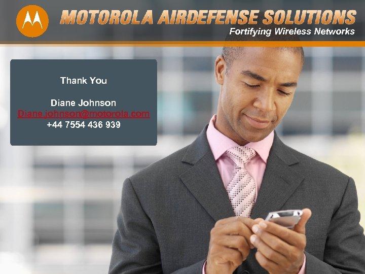 Fortifying Wireless Networks Thank You Diane Johnson Diane. johnson@motorola. com +44 7554 436 939