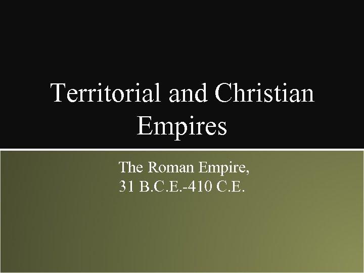 Territorial and Christian Empires The Roman Empire, 31 B. C. E. -410 C. E.
