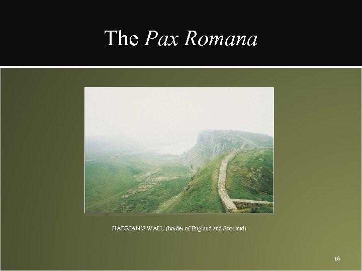 The Pax Romana HADRIAN'S WALL (border of England Scotland) 16