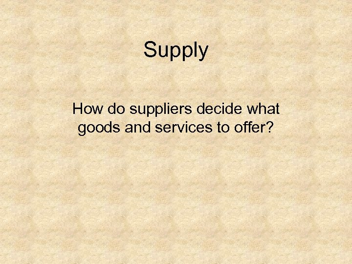 Supply How do suppliers decide what goods and services to offer?