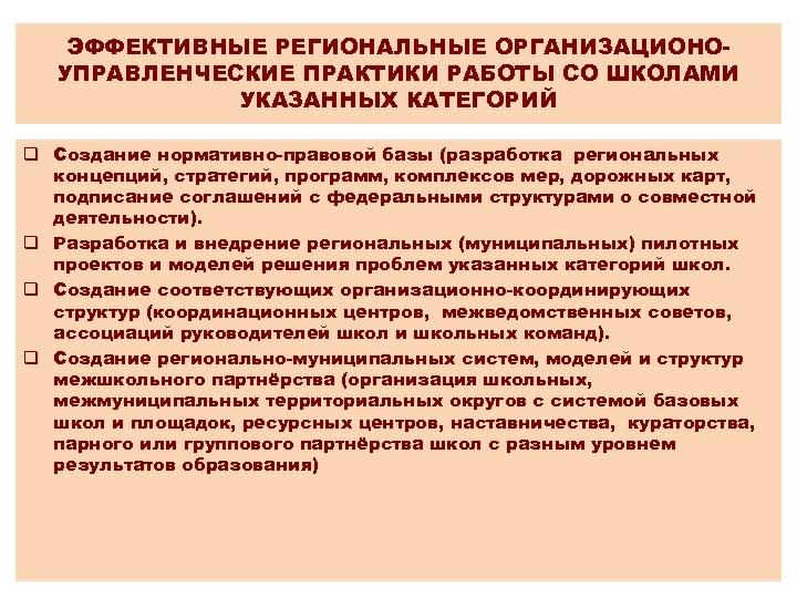 ЭФФЕКТИВНЫЕ РЕГИОНАЛЬНЫЕ ОРГАНИЗАЦИОНОУПРАВЛЕНЧЕСКИЕ ПРАКТИКИ РАБОТЫ СО ШКОЛАМИ УКАЗАННЫХ КАТЕГОРИЙ q Создание нормативно-правовой базы (разработка
