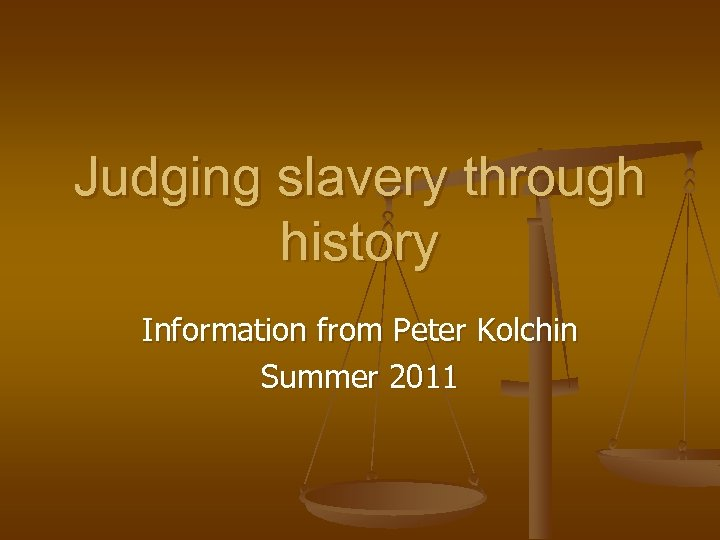 Judging slavery through history Information from Peter Kolchin Summer 2011