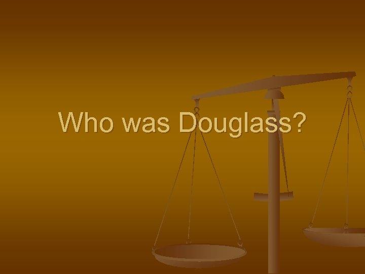 Who was Douglass?