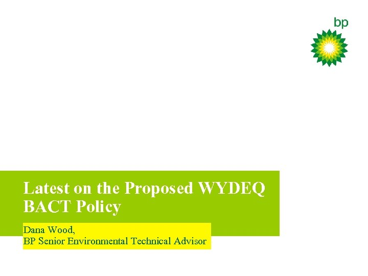 Latest on the Proposed WYDEQ BACT Policy Dana Wood, BP Senior Environmental Technical Advisor