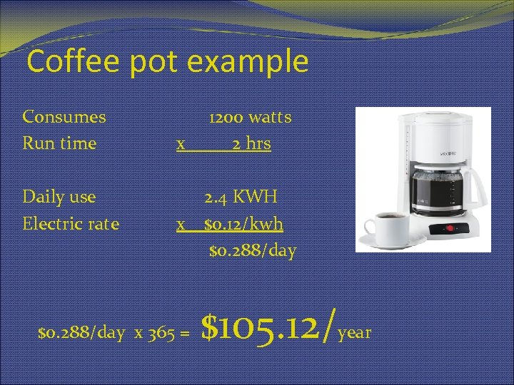 Coffee pot example Consumes Run time Daily use Electric rate x 1200 watts 2