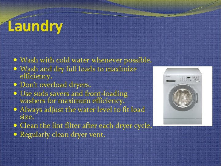 Laundry Wash with cold water whenever possible. Wash and dry full loads to maximize