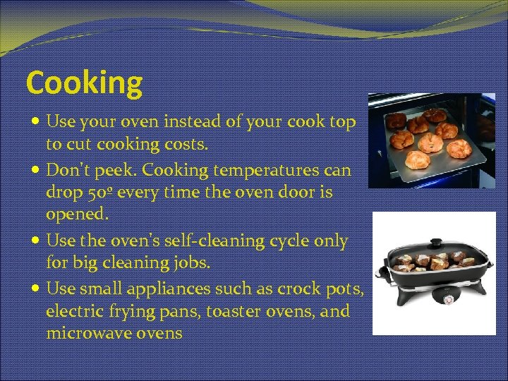 Cooking Use your oven instead of your cook top to cut cooking costs. Don't