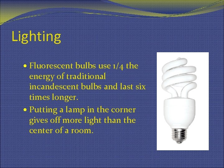 Lighting Fluorescent bulbs use 1/4 the energy of traditional incandescent bulbs and last six