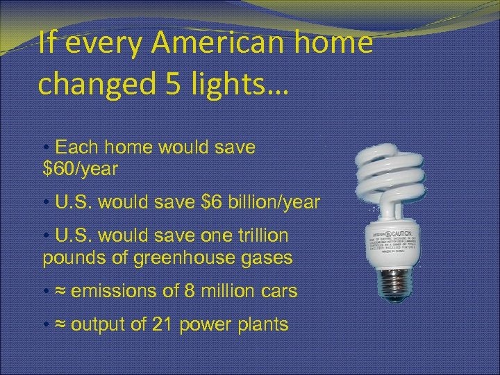 If every American home changed 5 lights… • Each home would save $60/year •