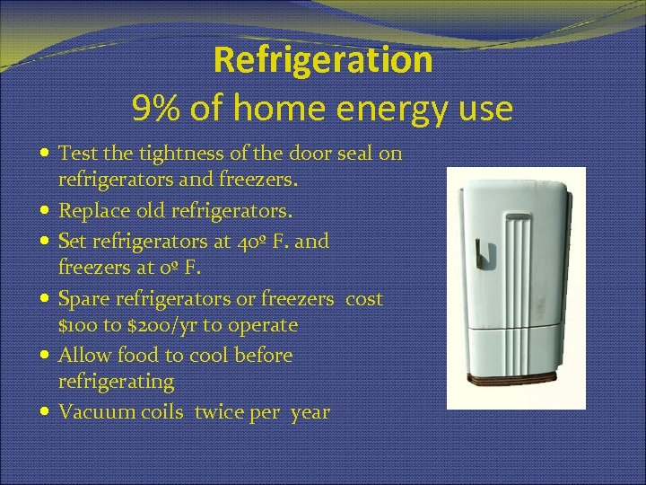 Refrigeration 9% of home energy use Test the tightness of the door seal on