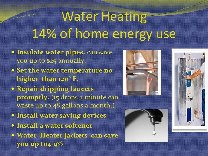 Water Heating 14% of home energy use Insulate water pipes. can save you up
